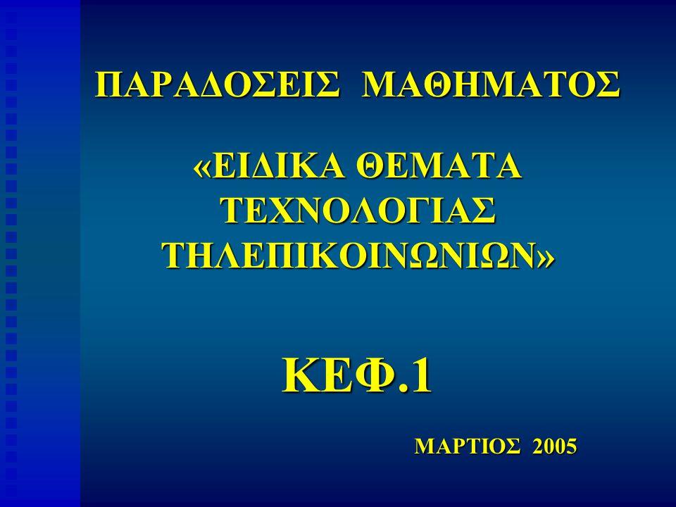 ΠΑΡΑΔΟΣΕΙΣ ΜΑΘΗΜΑΤΟΣ «ΕΙΔΙΚΑ ΘΕΜΑΤΑ ΤΕΧΝΟΛΟΓΙΑΣ ΤΗΛΕΠΙΚΟΙΝΩΝΙΩΝ» ΚΕΦ.1 ΜΑΡΤΙΟΣ 2005