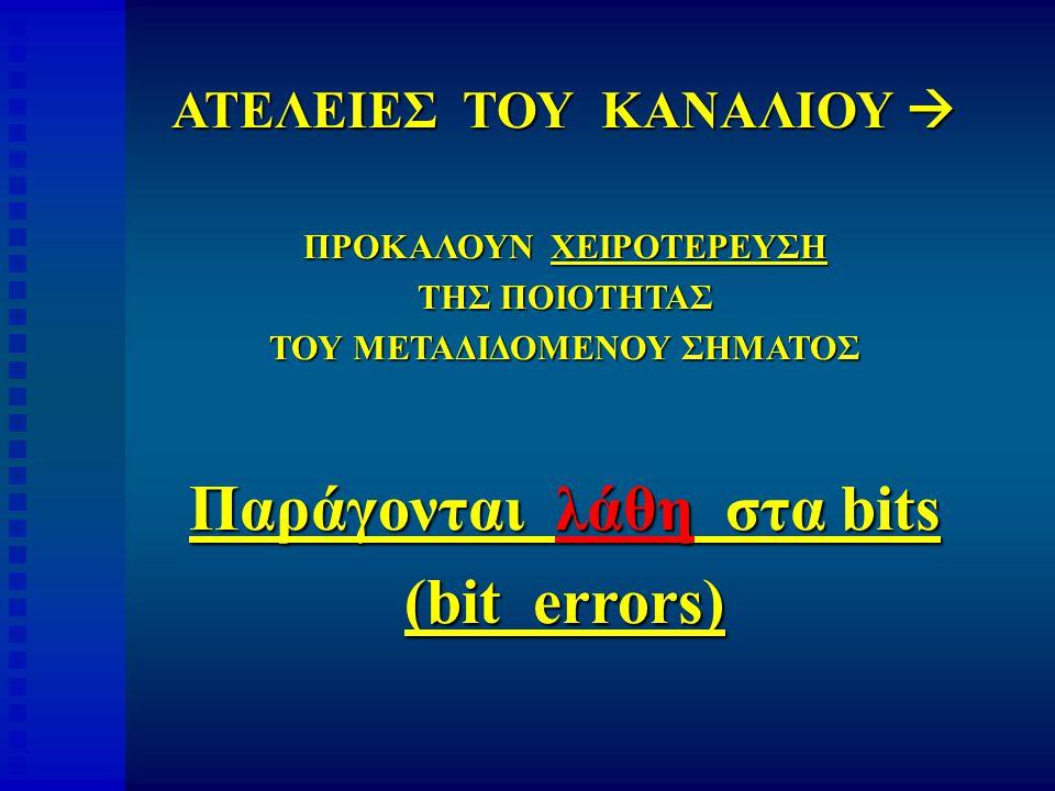 ΑΤΕΛΕΙΕΣ ΤΟΥ ΚΑΝΑΛΙΟΥ  ΠΡΟΚΑΛΟΥΝ ΧΕΙΡΟΤΕΡΕΥΣΗ ΤΗΣ ΠΟΙΟΤΗΤΑΣ ΤΟΥ ΜΕΤΑΔΙΔΟΜΕΝΟΥ ΣΗΜΑΤΟΣ Παράγονται λάθη στα bits (bit errors)