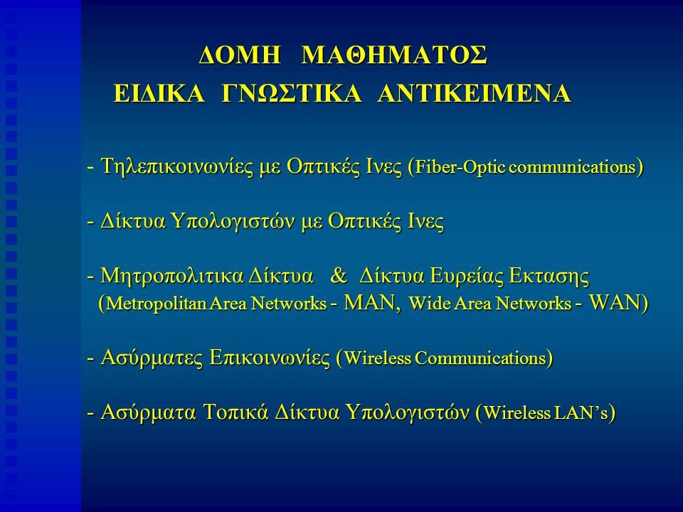 ΔΟΜΗ ΜΑΘΗΜΑΤΟΣ ΕΙΔΙΚΑ ΓΝΩΣΤΙΚΑ ΑΝΤΙΚΕΙΜΕΝΑ Τηλεπικοινωνίες με Οπτικές Ινες ( Fiber-Optic communications ) - Δίκτυα Υπολογιστών με Οπτικές Ινες - Μητροπολιτικα Δίκτυα & Δίκτυα Ευρείας Εκτασης ( Metropolitan Area Networks - MAN, Wide Area Networks - WAN) - Ασύρματες Επικοινωνίες ( Wireless Communications ) - Ασύρματα Τοπικά Δίκτυα Υπολογιστών ( Wireless LAN's ) - Τηλεπικοινωνίες με Οπτικές Ινες ( Fiber-Optic communications ) - Δίκτυα Υπολογιστών με Οπτικές Ινες - Μητροπολιτικα Δίκτυα & Δίκτυα Ευρείας Εκτασης ( Metropolitan Area Networks - MAN, Wide Area Networks - WAN) - Ασύρματες Επικοινωνίες ( Wireless Communications ) - Ασύρματα Τοπικά Δίκτυα Υπολογιστών ( Wireless LAN's )