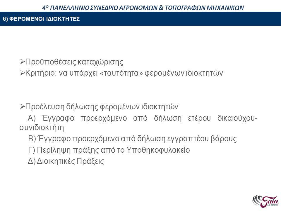 ΠΕΡΙΕΧΟΜΕΝΑ ΠΑΡΟΥΣΙΑΣΗΣ  Προϋποθέσεις καταχώρισης  Κριτήριο: να υπάρχει «ταυτότητα» φερομένων ιδιοκτητών  Προέλευση δήλωσης φερομένων ιδιοκτητών Α) Έγγραφο προερχόμενο από δήλωση ετέρου δικαιούχου- συνιδιοκτήτη Β) Έγγραφο προερχόμενο από δήλωση εγγραπτέου βάρους Γ) Περίληψη πράξης από το Υποθηκοφυλακείο Δ) Διοικητικές Πράξεις 6) ΦΕΡΟΜΕΝΟΙ ΙΔΙΟΚΤΗΤΕΣ 4 Ο ΠΑΝΕΛΛΗΝΙΟ ΣΥΝΕΔΡΙΟ ΑΓΡΟΝΟΜΩΝ & ΤΟΠΟΓΡΑΦΩΝ ΜΗΧΑΝΙΚΩΝ