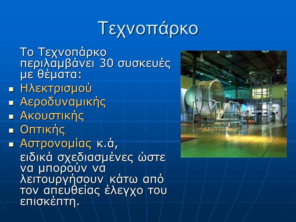 Τεχνοπάρκο Το Τεχνοπάρκο περιλαμβάνει 30 συσκευές με θέματα: Ηλεκτρισμού Ηλεκτρισμού Αεροδυναμικής Αεροδυναμικής Ακουστικής Ακουστικής Οπτικής Οπτικής Αστρονομίας κ.ά, Αστρονομίας κ.ά, ειδικά σχεδιασμένες ώστε να μπορούν να λειτουργήσουν κάτω από τον απευθείας έλεγχο του επισκέπτη.