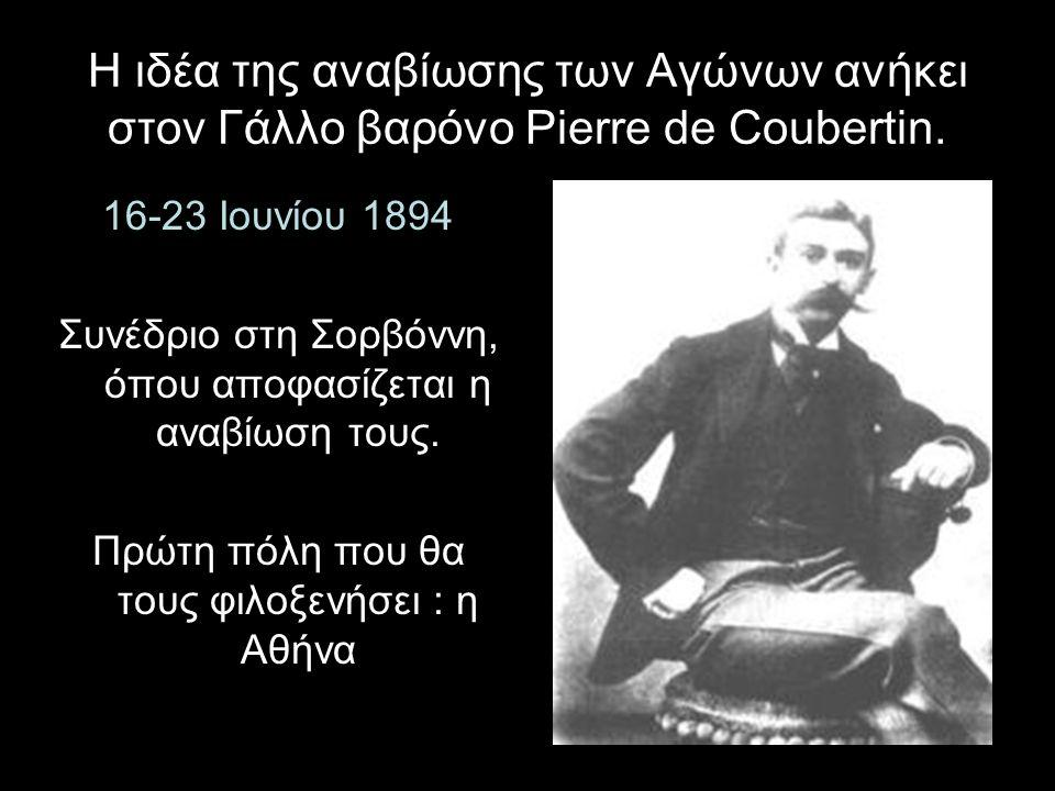 Η ιδέα της αναβίωσης των Αγώνων ανήκει στον Γάλλο βαρόνο Pierre de Coubertin. 16-23 Ioυνίου 1894 Συνέδριο στη Σορβόννη, όπου αποφασίζεται η αναβίωση τ