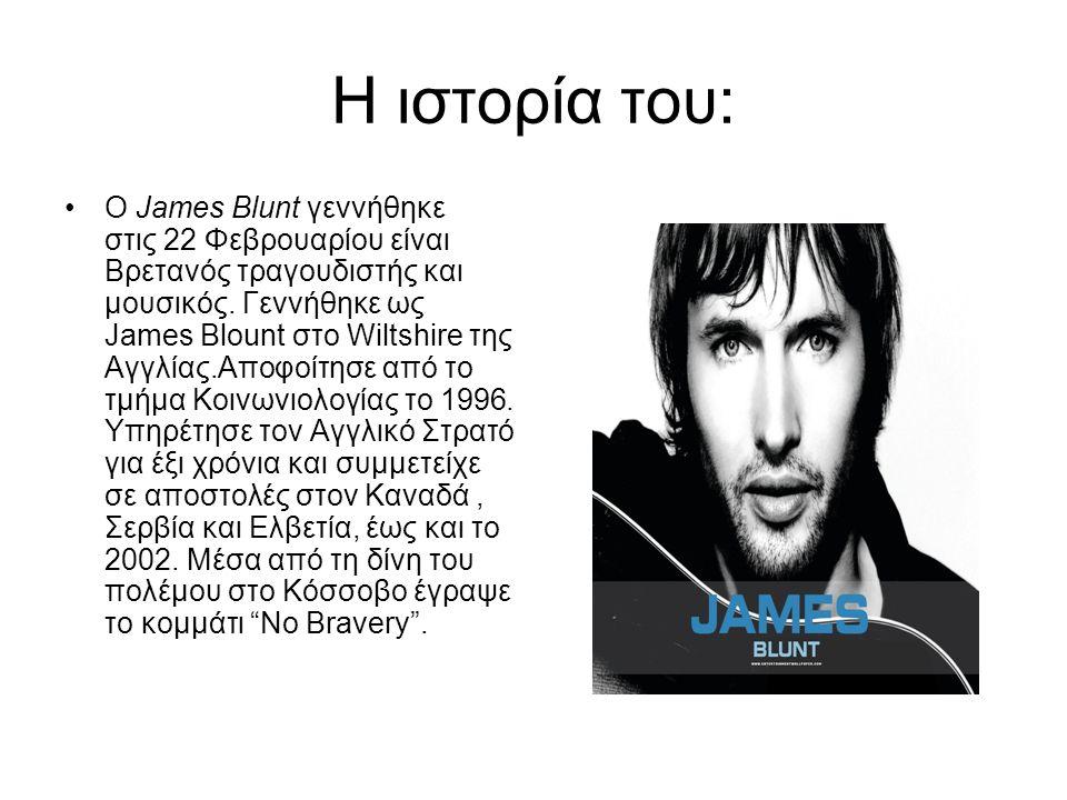 Η ιστορία του: Ο James Blunt γεννήθηκε στις 22 Φεβρουαρίου είναι Βρετανός τραγουδιστής και μουσικός. Γεννήθηκε ως James Blount στο Wiltshire της Αγγλί