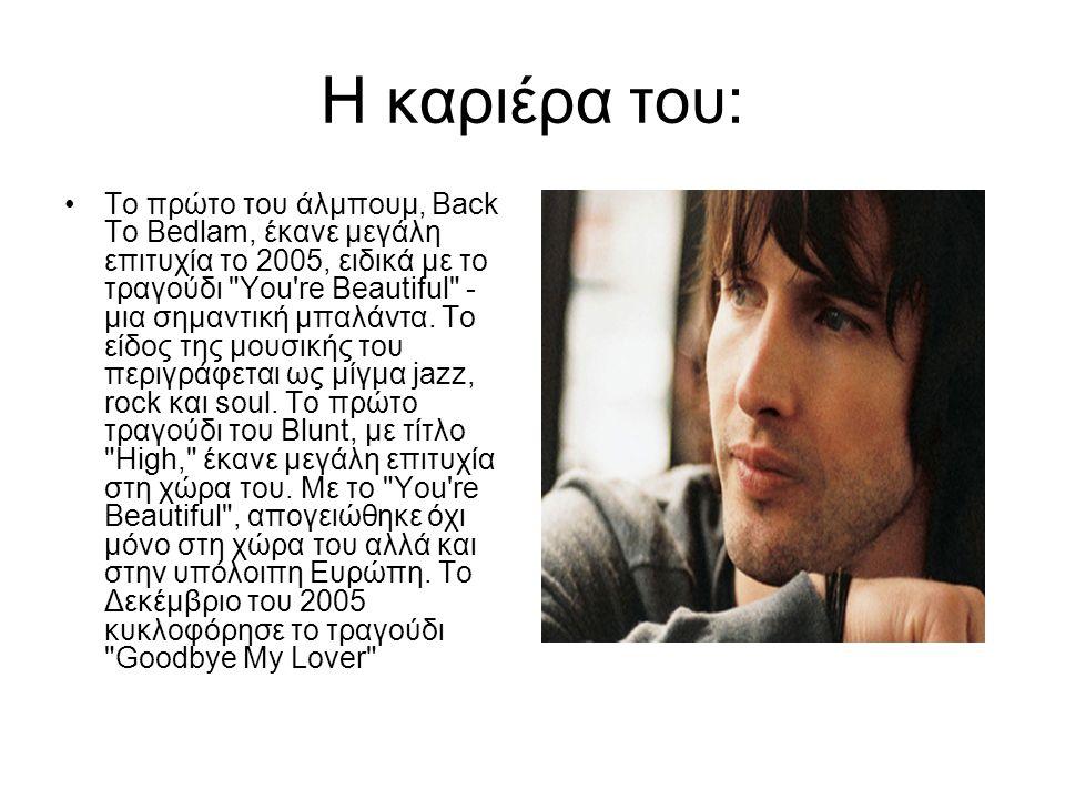 Η καριέρα του: Το πρώτο του άλμπουμ, Back To Bedlam, έκανε μεγάλη επιτυχία το 2005, ειδικά με το τραγούδι You re Beautiful - μια σημαντική μπαλάντα.