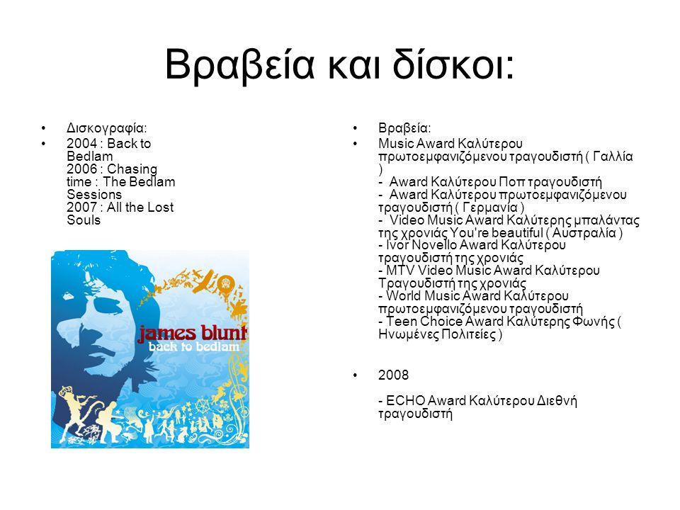 Βραβεία και δίσκοι: Δισκογραφία: 2004 : Back to Bedlam 2006 : Chasing time : The Bedlam Sessions 2007 : All the Lost Souls Βραβεία: Music Award Καλύτερου πρωτοεμφανιζόμενου τραγουδιστή ( Γαλλία ) - Award Καλύτερου Ποπ τραγουδιστή - Award Καλύτερου πρωτοεμφανιζόμενου τραγουδιστή ( Γερμανία ) - Video Music Award Καλύτερης μπαλάντας της χρονιάς You re beautiful ( Αυστραλία ) - Ivor Novello Award Καλύτερου τραγουδιστή της χρονιάς - MTV Video Music Award Καλύτερου Τραγουδιστή της χρονιάς - World Music Award Καλύτερου πρωτοεμφανιζόμενου τραγουδιστή - Teen Choice Award Καλύτερης Φωνής ( Ηνωμένες Πολιτείες ) 2008 - ECHO Award Καλύτερου Διεθνή τραγουδιστή