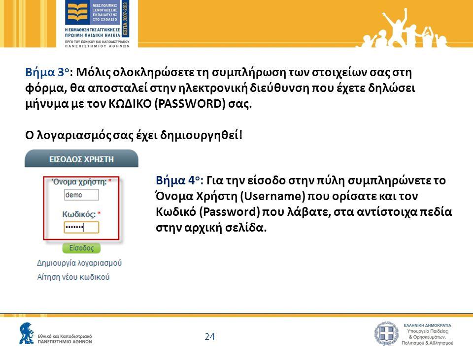 24 Βήμα 3 ο : Μόλις ολοκληρώσετε τη συμπλήρωση των στοιχείων σας στη φόρμα, θα αποσταλεί στην ηλεκτρονική διεύθυνση που έχετε δηλώσει μήνυμα με τον ΚΩΔΙΚΟ (PASSWORD) σας.