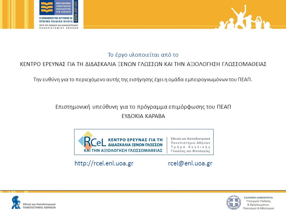 http://rcel.enl.uoa.gr rcel@enl.uoa.gr Το έργο υλοποιείται από το ΚΕΝΤΡΟ ΕΡΕΥΝΑΣ ΓΙΑ ΤΗ ΔΙΔΑΣΚΑΛΙΑ ΞΕΝΩΝ ΓΛΩΣΣΩΝ ΚΑΙ ΤΗΝ ΑΞΙΟΛΟΓΗΣΗ ΓΛΩΣΣΟΜΑΘΕΙΑΣ Την ευθύνη για το περιεχόμενο αυτής της εισήγησης έχει η ομάδα εμπειρογνωμόνων του ΠΕΑΠ.