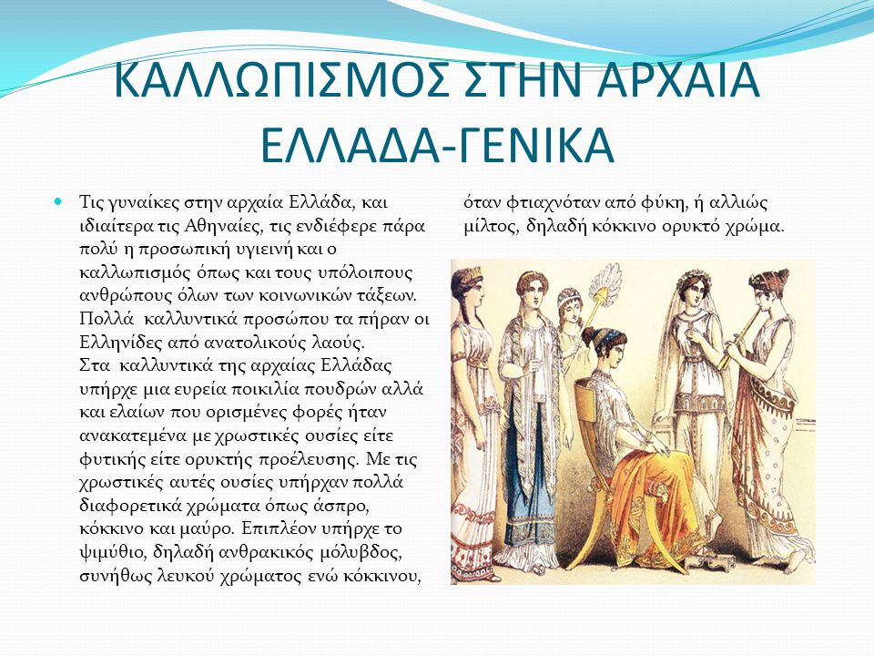 ΚΑΛΛΩΠΙΣΜΟΣ ΣΤΗΝ ΑΡΧΑΙΑ ΕΛΛΑΔΑ-ΓΕΝΙΚΑ Τις γυναίκες στην αρχαία Ελλάδα, και ιδιαίτερα τις Αθηναίες, τις ενδιέφερε πάρα πολύ η προσωπική υγιεινή και ο καλλωπισμός όπως και τους υπόλοιπους ανθρώπους όλων των κοινωνικών τάξεων.