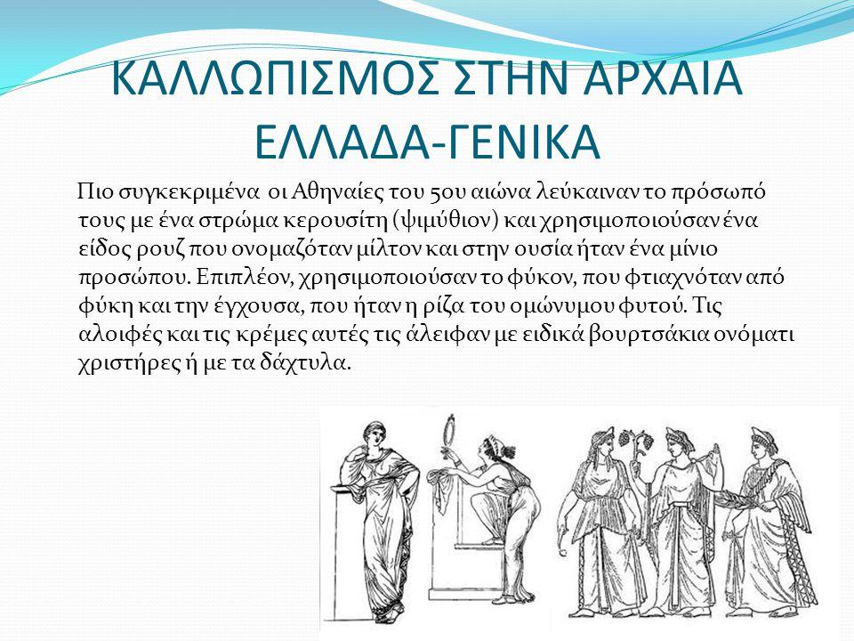 ΚΑΛΛΩΠΙΣΜΟΣ ΣΤΗΝ ΑΡΧΑΙΑ ΕΛΛΑΔΑ-ΓΕΝΙΚΑ Πιο συγκεκριμένα οι Αθηναίες του 5ου αιώνα λεύκαιναν το πρόσωπό τους με ένα στρώμα κερουσίτη (ψιμύθιον) και χρησιμοποιούσαν ένα είδος ρουζ που ονομαζόταν μίλτον και στην ουσία ήταν ένα μίνιο προσώπου.