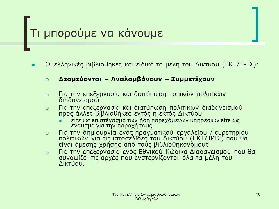 19ο Πανελλήνιο Συνέδριο Ακαδημαϊκών Βιβλιοθηκών 10 Τι μπορούμε να κάνουμε Οι ελληνικές βιβλιοθήκες και ειδικά τα μέλη του Δικτύου (ΕΚΤ/ΊΡΙΣ):  Δεσμεύονται – Αναλαμβάνουν – Συμμετέχουν  Για την επεξεργασία και διατύπωση τοπικών πολιτικών διαδανεισμού  Για την επεξεργασία και διατύπωση πολιτικών διαδανεισμού προς άλλες βιβλιοθήκες εντός ή εκτός Δικτύου είτε ως επιστέγασμα των ήδη παρεχόμενων υπηρεσιών είτε ως έναυσμα για την παροχή τους.
