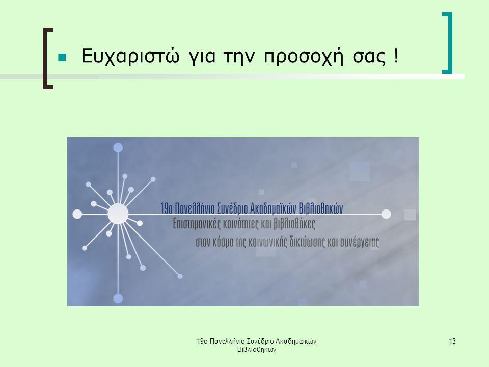 19ο Πανελλήνιο Συνέδριο Ακαδημαϊκών Βιβλιοθηκών 13 Ευχαριστώ για την προσοχή σας !