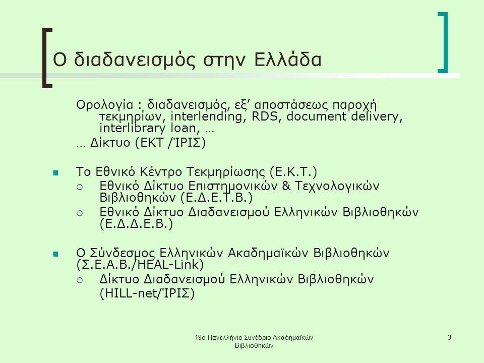 19ο Πανελλήνιο Συνέδριο Ακαδημαϊκών Βιβλιοθηκών 3 Ο διαδανεισμός στην Ελλάδα Ορολογία : διαδανεισμός, εξ' αποστάσεως παροχή τεκμηρίων, interlending, RDS, document delivery, interlibrary loan, … … Δίκτυο (ΕΚΤ /ΊΡΙΣ) Το Εθνικό Κέντρο Τεκμηρίωσης (Ε.Κ.Τ.)  Εθνικό Δίκτυο Επιστημονικών & Τεχνολογικών Βιβλιοθηκών (Ε.Δ.Ε.Τ.Β.)  Εθνικό Δίκτυο Διαδανεισμού Ελληνικών Βιβλιοθηκών (Ε.Δ.Δ.Ε.Β.) Ο Σύνδεσμος Ελληνικών Ακαδημαϊκών Βιβλιοθηκών (Σ.Ε.Α.Β./HEAL-Link)  Δίκτυο Διαδανεισμού Ελληνικών Βιβλιοθηκών (HILL-net/ΊΡΙΣ)