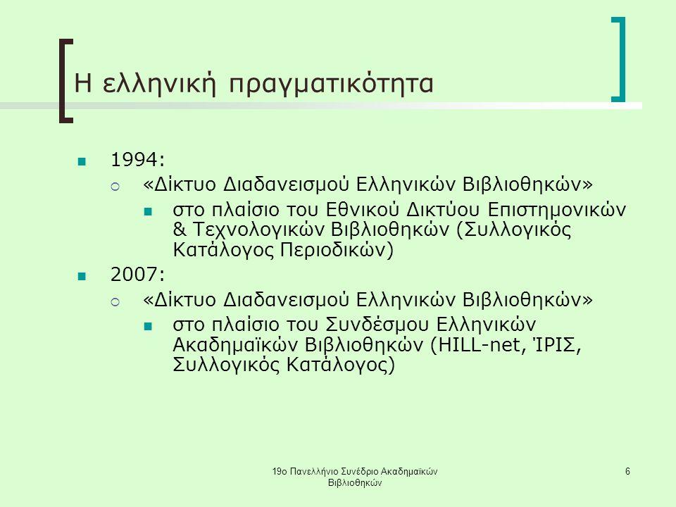 19ο Πανελλήνιο Συνέδριο Ακαδημαϊκών Βιβλιοθηκών 6 Η ελληνική πραγματικότητα 1994:  «Δίκτυο Διαδανεισμού Ελληνικών Βιβλιοθηκών» στο πλαίσιο του Εθνικού Δικτύου Επιστημονικών & Τεχνολογικών Βιβλιοθηκών (Συλλογικός Κατάλογος Περιοδικών) 2007:  «Δίκτυο Διαδανεισμού Ελληνικών Βιβλιοθηκών» στο πλαίσιο του Συνδέσμου Ελληνικών Ακαδημαϊκών Βιβλιοθηκών (HILL-net, ΊΡΙΣ, Συλλογικός Κατάλογος)