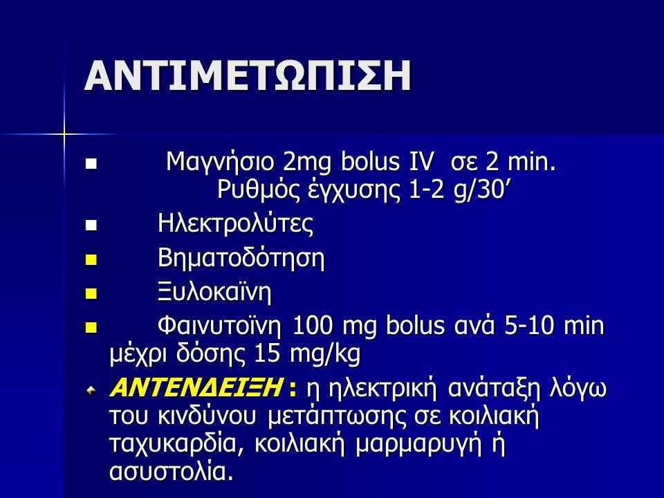 ΑΝΤΙΜΕΤΩΠΙΣΗ Μαγνήσιο 2mg bolus IV σε 2 min. Ρυθμός έγχυσης 1-2 g/30' Μαγνήσιο 2mg bolus IV σε 2 min. Ρυθμός έγχυσης 1-2 g/30' Ηλεκτρολύτες Ηλεκτρολύτ