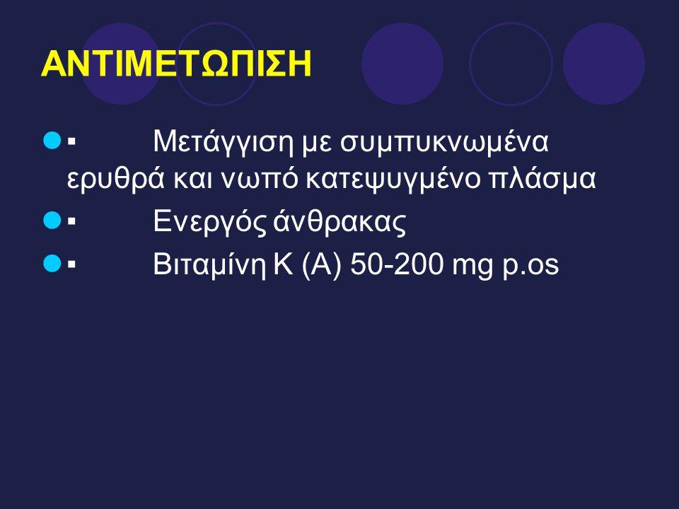 ΑΝΤΙΜΕΤΩΠΙΣΗ ▪ Μετάγγιση με συμπυκνωμένα ερυθρά και νωπό κατεψυγμένο πλάσμα ▪ Ενεργός άνθρακας ▪ Βιταμίνη Κ (Α) 50-200 mg p.os