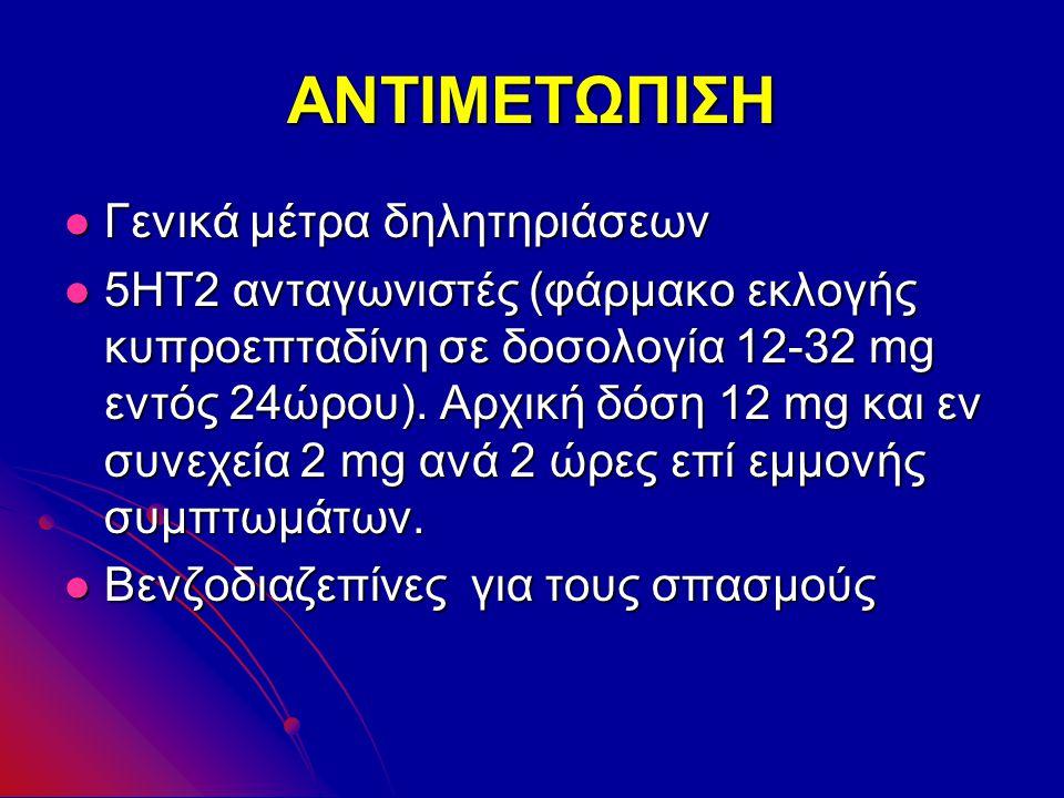 ΑΝΤΙΜΕΤΩΠΙΣΗ Γενικά μέτρα δηλητηριάσεων Γενικά μέτρα δηλητηριάσεων 5ΗΤ2 ανταγωνιστές (φάρμακο εκλογής κυπροεπταδίνη σε δοσολογία 12-32 mg εντός 24ώρου