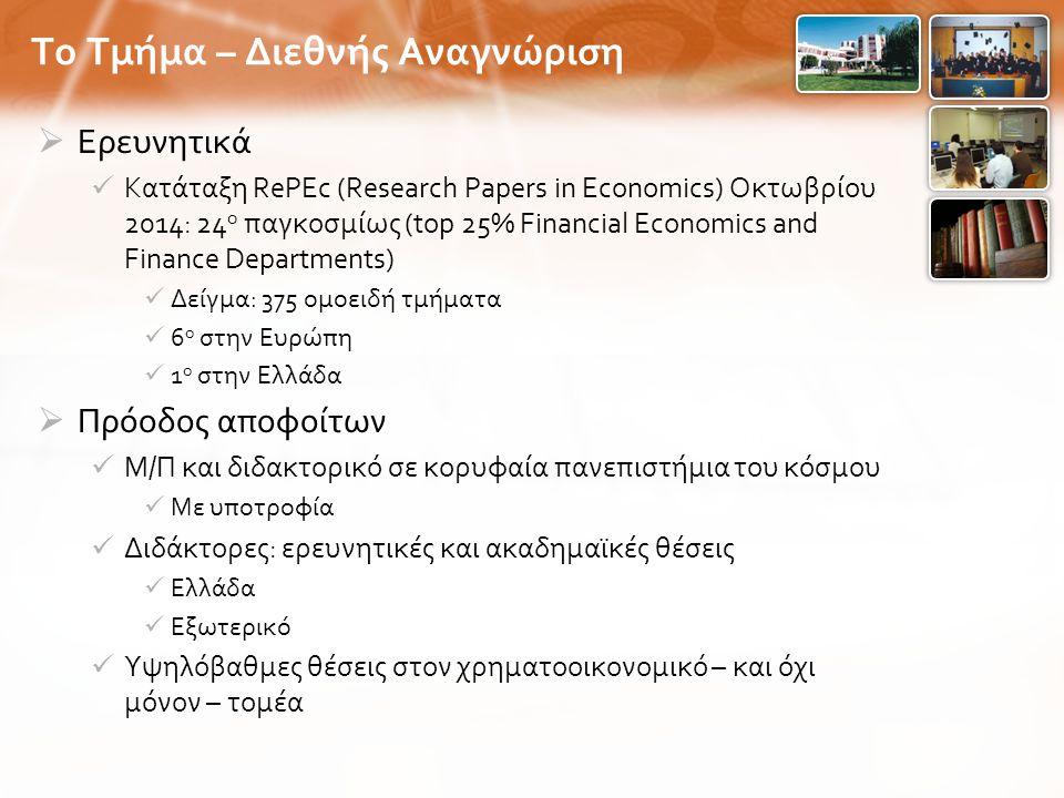  Ερευνητικά Κατάταξη RePEc (Research Papers in Economics) Οκτωβρίου 2014: 24 ο παγκοσμίως (top 25% Financial Economics and Finance Departments) Δείγμα : 375 ομοειδή τμήματα 6 ο στην Ευρώπη 1 ο στην Ελλάδα  Πρόοδος αποφοίτων Μ / Π και διδακτορικό σε κορυφαία πανεπιστήμια του κόσμου Με υποτροφία Διδάκτορες : ερευνητικές και ακαδημαϊκές θέσεις Ελλάδα Εξωτερικό Υψηλόβαθμες θέσεις στον χρηματοοικονομικό – και όχι μόνον – τομέα Το Τμήμα – Διεθνής Αναγνώριση
