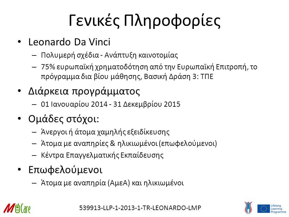 Γενικές Πληροφορίες Leonardo Da Vinci – Πολυμερή σχέδια - Ανάπτυξη καινοτομίας – 75% ευρωπαϊκή χρηματοδότηση από την Ευρωπαϊκή Επιτροπή, το πρόγραμμα δια βίου μάθησης, Βασική Δράση 3: ΤΠΕ Διάρκεια προγράμματος – 01 Ιανουαρίου 2014 - 31 Δεκεμβρίου 2015 Ομάδες στόχοι: – Άνεργοι ή άτομα χαμηλής εξειδίκευσης – Άτομα με αναπηρίες & ηλικιωμένοι (επωφελούμενοι) – Κέντρα Επαγγελματικής Εκπαίδευσης Επωφελούμενοι – Άτομα με αναπηρία (ΑμεΑ) και ηλικιωμένοι