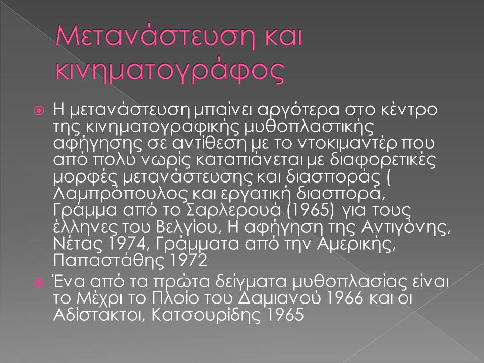  Η μετανάστευση μπαίνει αργότερα στο κέντρο της κινηματογραφικής μυθοπλαστικής αφήγησης σε αντίθεση με το ντοκιμαντέρ που από πολύ νωρίς καταπιάνεται με διαφορετικές μορφές μετανάστευσης και διασποράς ( Λαμπρόπουλος και εργατική διασπορά, Γράμμα από το Σαρλερουά (1965) για τους έλληνες του Βελγίου, Η αφήγηση της Αντιγόνης, Νέτας 1974, Γράμματα από την Αμερικής, Παπαστάθης 1972  Ένα από τα πρώτα δείγματα μυθοπλασίας είναι το Μέχρι το Πλοίο του Δαμιανού 1966 και οι Αδίστακτοι, Κατσουρίδης 1965