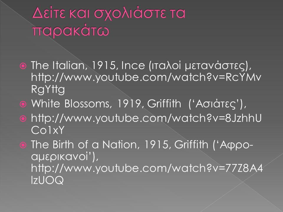  Τhe Italian, 1915, Ince (ιταλοί μετανάστες), http://www.youtube.com/watch?v=RcYMv RgYttg  White Blossoms, 1919, Griffith ('Ασιάτες'),  http://www.youtube.com/watch?v=8JzhhU Co1xY  The Birth of a Nation, 1915, Griffith ('Αφρο- αμερικανοί'), http://www.youtube.com/watch?v=77Z8A4 lzUOQ