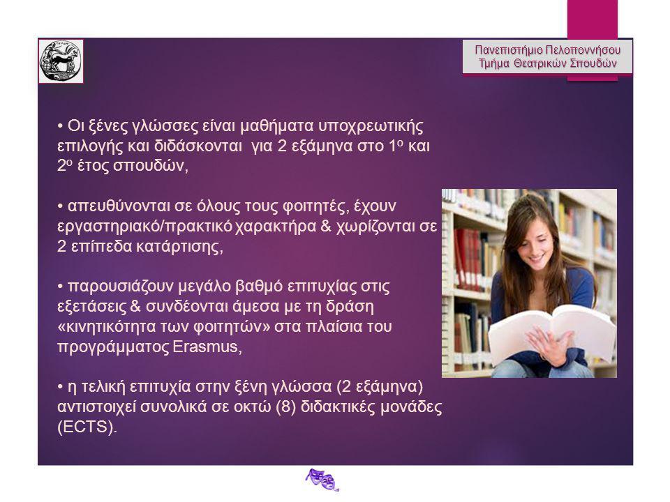 Πανεπιστήμιο Πελοποννήσου Τμήμα Θεατρικών Σπουδών Πανεπιστήμιο Πελοποννήσου Τμήμα Θεατρικών Σπουδών Οι ξένες γλώσσες είναι μαθήματα υποχρεωτικής επιλογής και διδάσκονται για 2 εξάμηνα στο 1 ο και 2 ο έτος σπουδών, απευθύνονται σε όλους τους φοιτητές, έχουν εργαστηριακό/πρακτικό χαρακτήρα & χωρίζονται σε 2 επίπεδα κατάρτισης, παρουσιάζουν μεγάλο βαθμό επιτυχίας στις εξετάσεις & συνδέονται άμεσα με τη δράση «κινητικότητα των φοιτητών» στα πλαίσια του προγράμματος Erasmus, η τελική επιτυχία στην ξένη γλώσσα (2 εξάμηνα) αντιστοιχεί συνολικά σε οκτώ (8) διδακτικές μονάδες (ECTS).