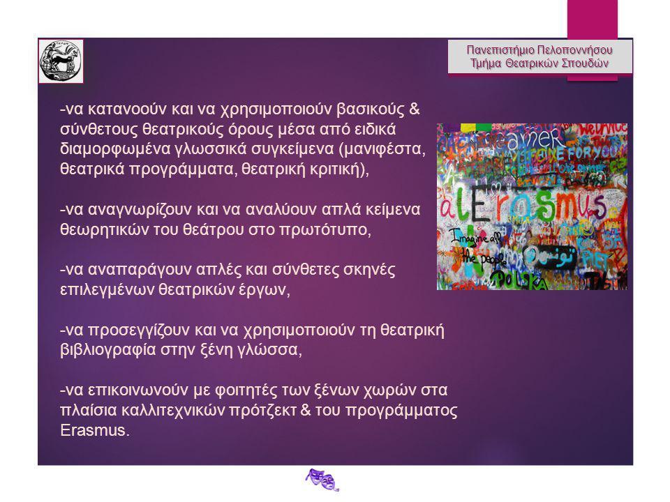 Πανεπιστήμιο Πελοποννήσου Τμήμα Θεατρικών Σπουδών Πανεπιστήμιο Πελοποννήσου Τμήμα Θεατρικών Σπουδών -να κατανοούν και να χρησιμοποιούν βασικούς & σύνθετους θεατρικούς όρους μέσα από ειδικά διαμορφωμένα γλωσσικά συγκείμενα (μανιφέστα, θεατρικά προγράμματα, θεατρική κριτική), -να αναγνωρίζουν και να αναλύουν απλά κείμενα θεωρητικών του θεάτρου στο πρωτότυπο, -να αναπαράγουν απλές και σύνθετες σκηνές επιλεγμένων θεατρικών έργων, -να προσεγγίζουν και να χρησιμοποιούν τη θεατρική βιβλιογραφία στην ξένη γλώσσα, -να επικοινωνούν με φοιτητές των ξένων χωρών στα πλαίσια καλλιτεχνικών πρότζεκτ & του προγράμματος Erasmus.