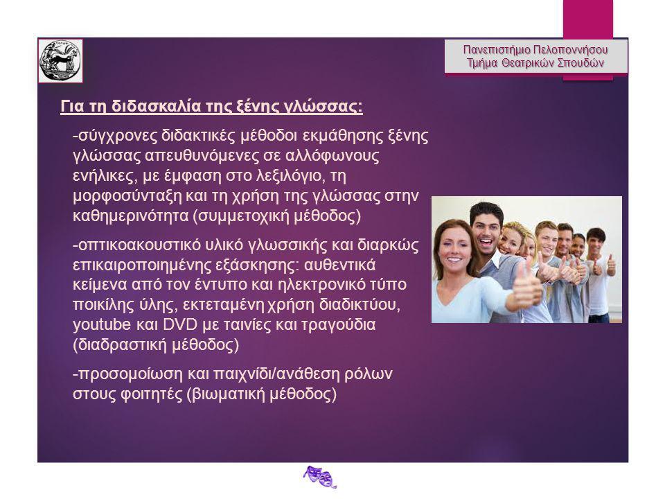 Πανεπιστήμιο Πελοποννήσου Τμήμα Θεατρικών Σπουδών Πανεπιστήμιο Πελοποννήσου Τμήμα Θεατρικών Σπουδών Για τη διδασκαλία της ξένης γλώσσας: -σύγχρονες διδακτικές μέθοδοι εκμάθησης ξένης γλώσσας απευθυνόμενες σε αλλόφωνους ενήλικες, με έμφαση στο λεξιλόγιο, τη μορφοσύνταξη και τη χρήση της γλώσσας στην καθημερινότητα (συμμετοχική μέθοδος) -οπτικοακουστικό υλικό γλωσσικής και διαρκώς επικαιροποιημένης εξάσκησης: αυθεντικά κείμενα από τον έντυπο και ηλεκτρονικό τύπο ποικίλης ύλης, εκτεταμένη χρήση διαδικτύου, youtube και DVD με ταινίες και τραγούδια (διαδραστική μέθοδος) -προσομοίωση και παιχνίδι/ανάθεση ρόλων στους φοιτητές (βιωματική μέθοδος)