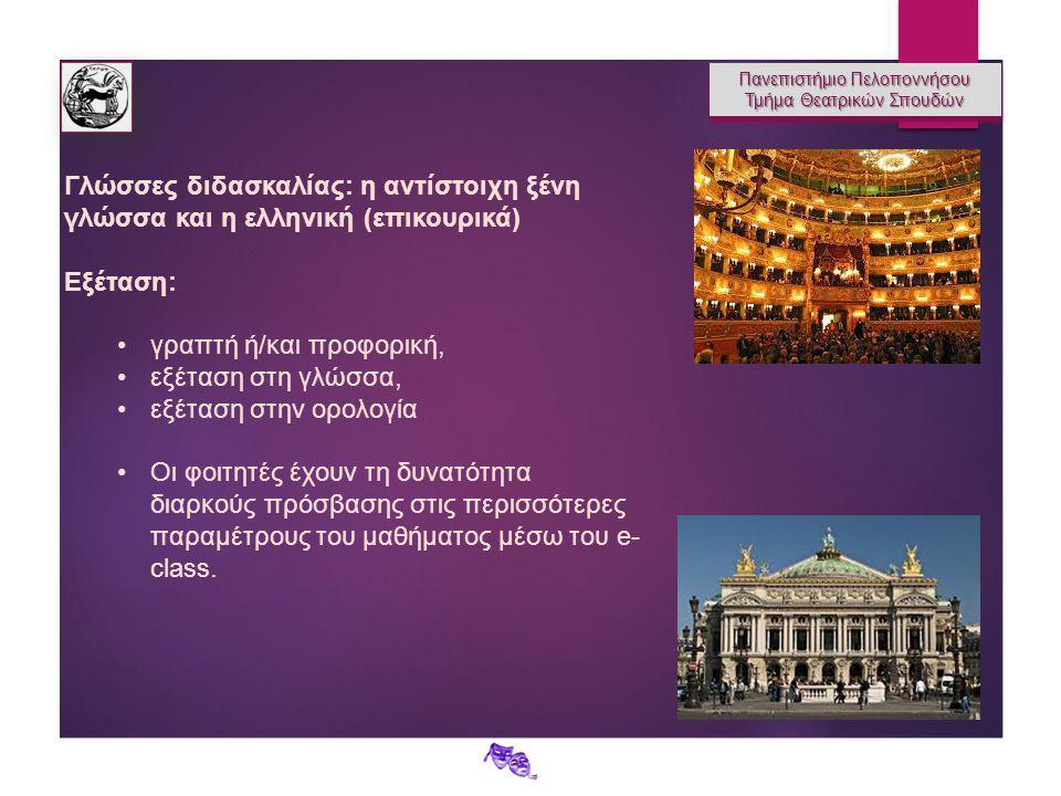 Πανεπιστήμιο Πελοποννήσου Τμήμα Θεατρικών Σπουδών Πανεπιστήμιο Πελοποννήσου Τμήμα Θεατρικών Σπουδών Γλώσσες διδασκαλίας: η αντίστοιχη ξένη γλώσσα και η ελληνική (επικουρικά) Εξέταση: γραπτή ή/και προφορική, εξέταση στη γλώσσα, εξέταση στην ορολογία Οι φοιτητές έχουν τη δυνατότητα διαρκούς πρόσβασης στις περισσότερες παραμέτρους του μαθήματος μέσω του e- class.