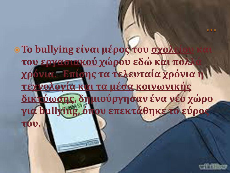  Το bullying είναι μέρος του σχολείου και του εργασιακού χώρου εδώ και πολλά χρόνια. Επίσης τα τελευταία χρόνια η τεχνολογία και τα μέσα κοινωνικής δ