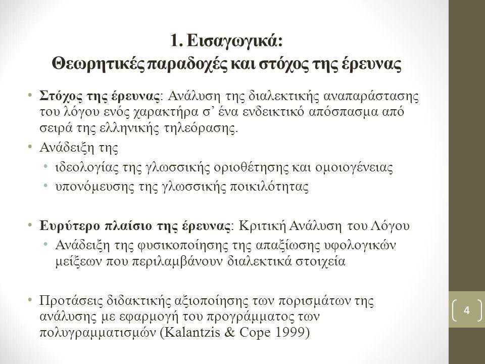 1. Εισαγωγικά: Θεωρητικές παραδοχές και στόχος της έρευνας Στόχος της έρευνας: Ανάλυση της διαλεκτικής αναπαράστασης του λόγου ενός χαρακτήρα σ' ένα ε