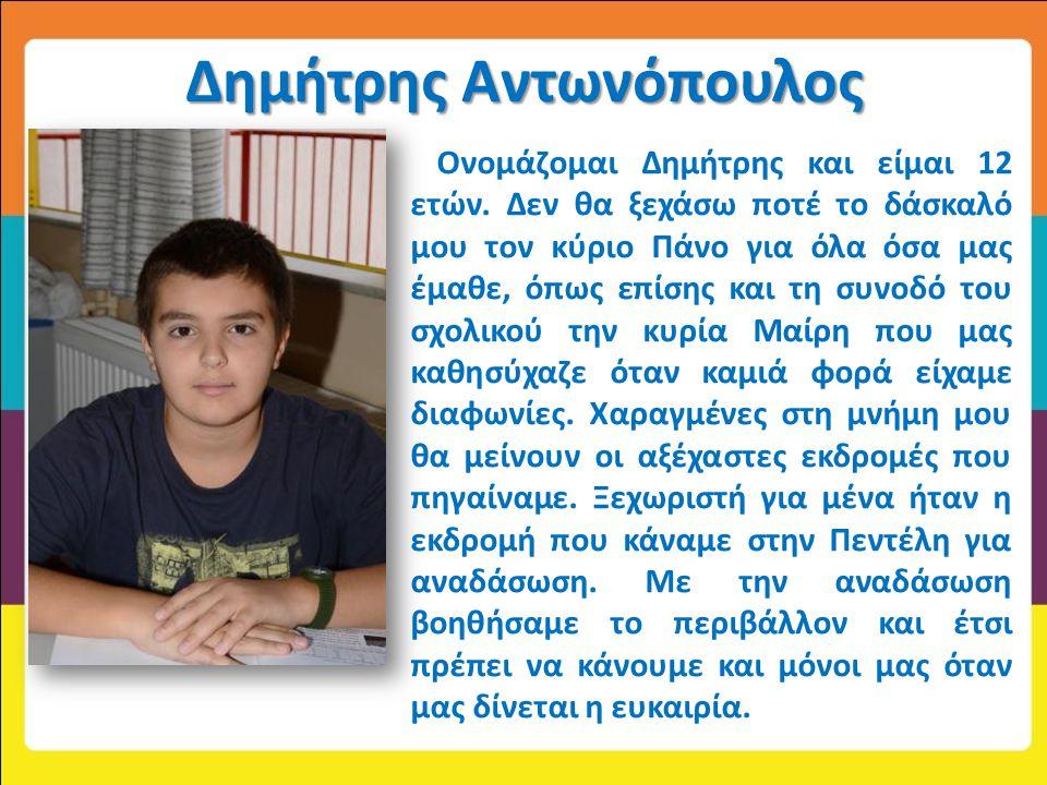 Δημήτρης Αντωνόπουλος Ονομάζομαι Δημήτρης και είμαι 12 ετών. Δεν θα ξεχάσω ποτέ το δάσκαλό μου τον κύριο Πάνο για όλα όσα μας έμαθε, όπως επίσης και τ