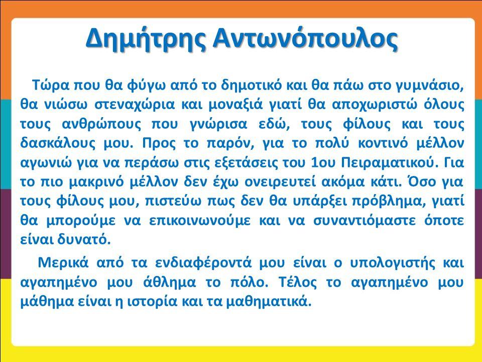 Δημήτρης Αντωνόπουλος Τώρα που θα φύγω από το δημοτικό και θα πάω στο γυμνάσιο, θα νιώσω στεναχώρια και μοναξιά γιατί θα αποχωριστώ όλους τους ανθρώπο