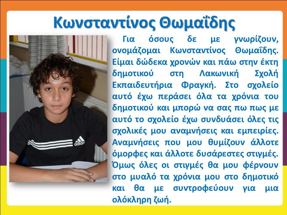 Κωνσταντίνος Θωμαΐδης Για όσους δε με γνωρίζουν, ονομάζομαι Κωνσταντίνος Θωμαΐδης. Είμαι δώδεκα χρονών και πάω στην έκτη δημοτικού στη Λακωνική Σχολή