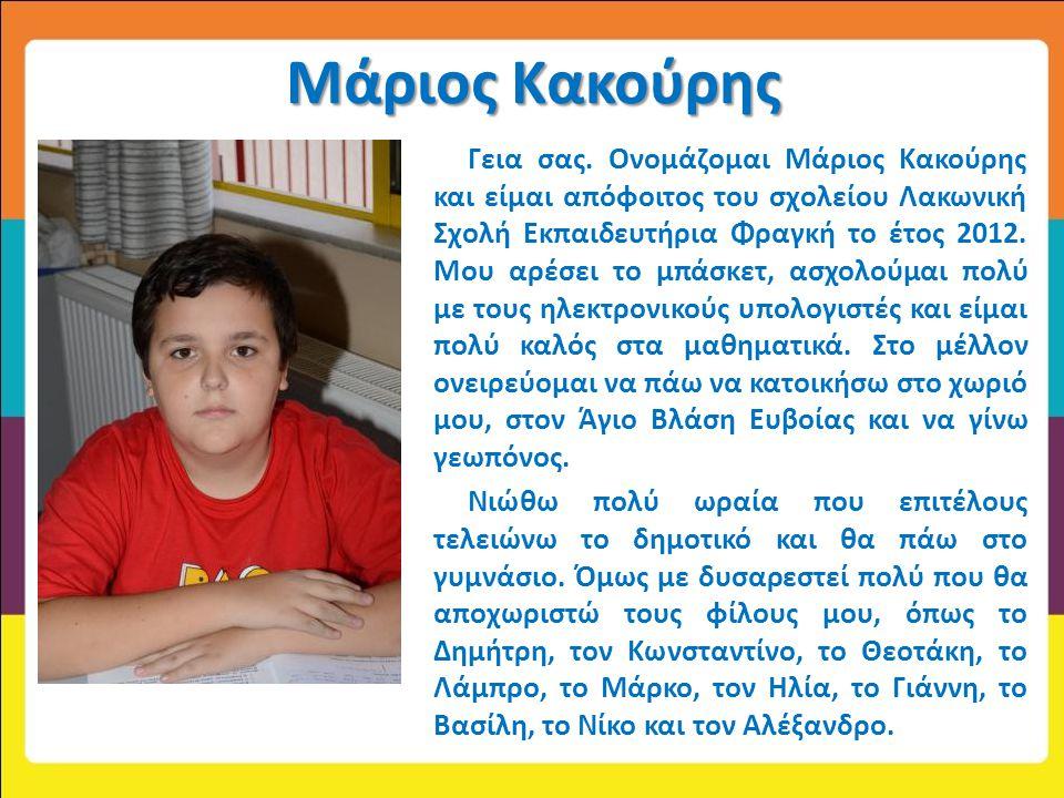 Μάριος Κακούρης Γεια σας. Ονομάζομαι Μάριος Κακούρης και είμαι απόφοιτος του σχολείου Λακωνική Σχολή Εκπαιδευτήρια Φραγκή το έτος 2012. Μου αρέσει το