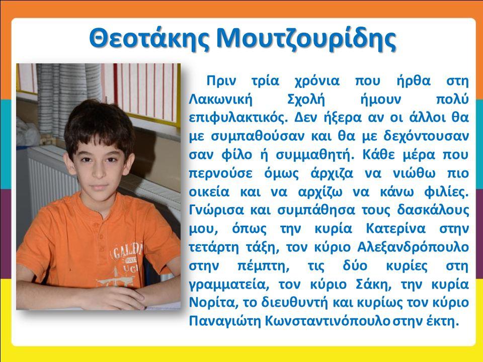 Θεοτάκης Μουτζουρίδης Πριν τρία χρόνια που ήρθα στη Λακωνική Σχολή ήμουν πολύ επιφυλακτικός. Δεν ήξερα αν οι άλλοι θα με συμπαθούσαν και θα με δεχόντο