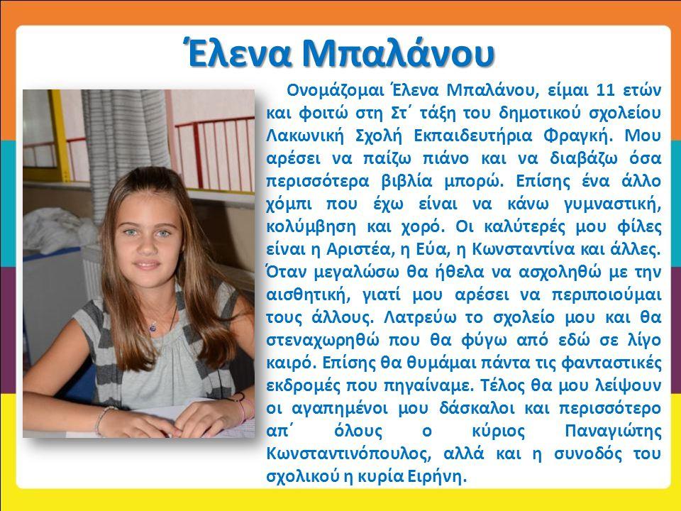 Έλενα Μπαλάνου Ονομάζομαι Έλενα Μπαλάνου, είμαι 11 ετών και φοιτώ στη Στ΄ τάξη του δημοτικού σχολείου Λακωνική Σχολή Εκπαιδευτήρια Φραγκή. Μου αρέσει