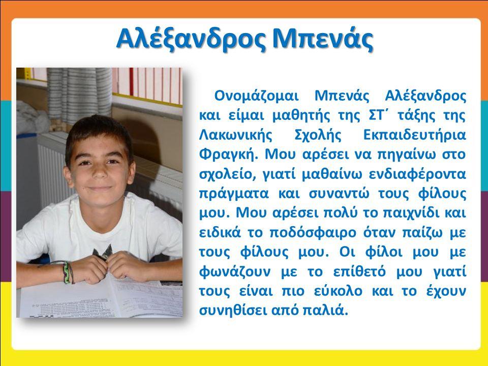Αλέξανδρος Μπενάς Ονομάζομαι Μπενάς Αλέξανδρος και είμαι μαθητής της ΣΤ΄ τάξης της Λακωνικής Σχολής Εκπαιδευτήρια Φραγκή. Μου αρέσει να πηγαίνω στο σχ