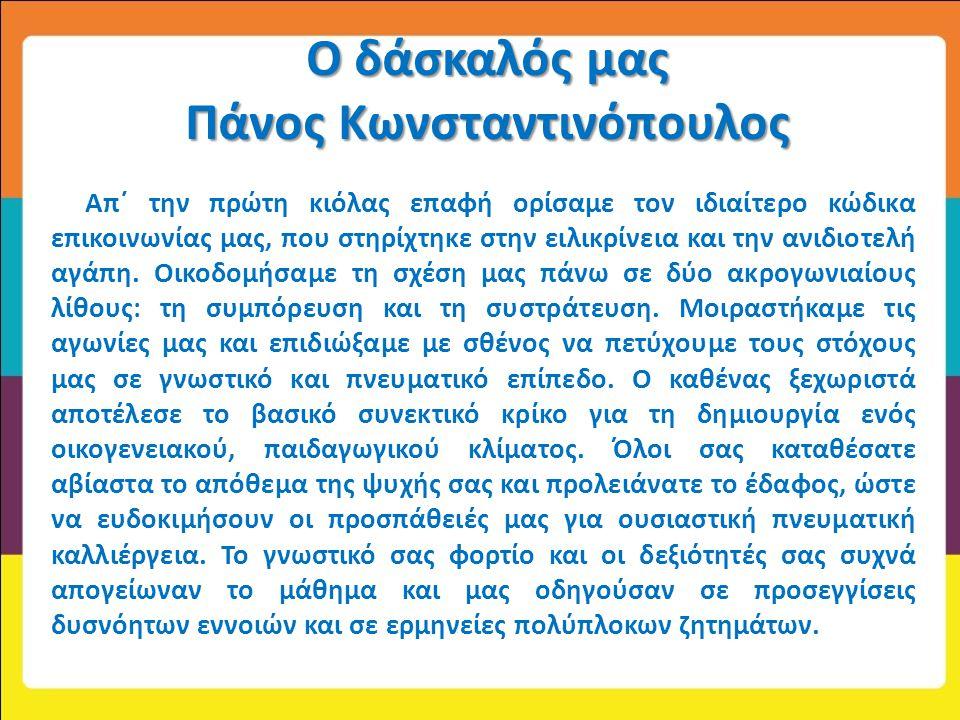 Ο δάσκαλός μας Πάνος Κωνσταντινόπουλος Απ΄ την πρώτη κιόλας επαφή ορίσαμε τον ιδιαίτερο κώδικα επικοινωνίας μας, που στηρίχτηκε στην ειλικρίνεια και τ