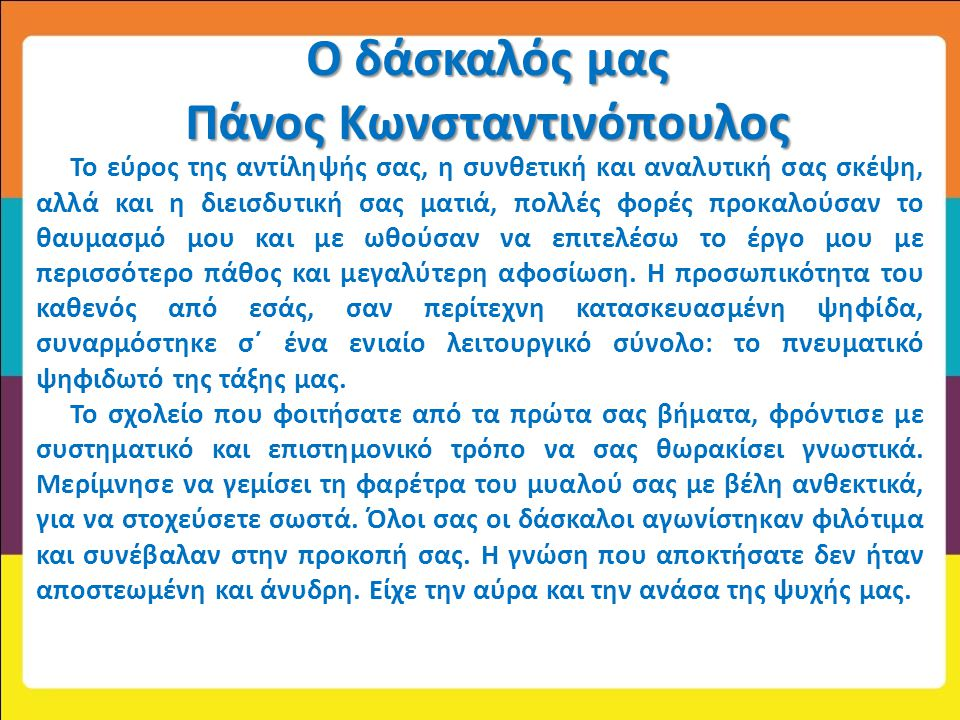 Ο δάσκαλός μας Πάνος Κωνσταντινόπουλος Το εύρος της αντίληψής σας, η συνθετική και αναλυτική σας σκέψη, αλλά και η διεισδυτική σας ματιά, πολλές φορές