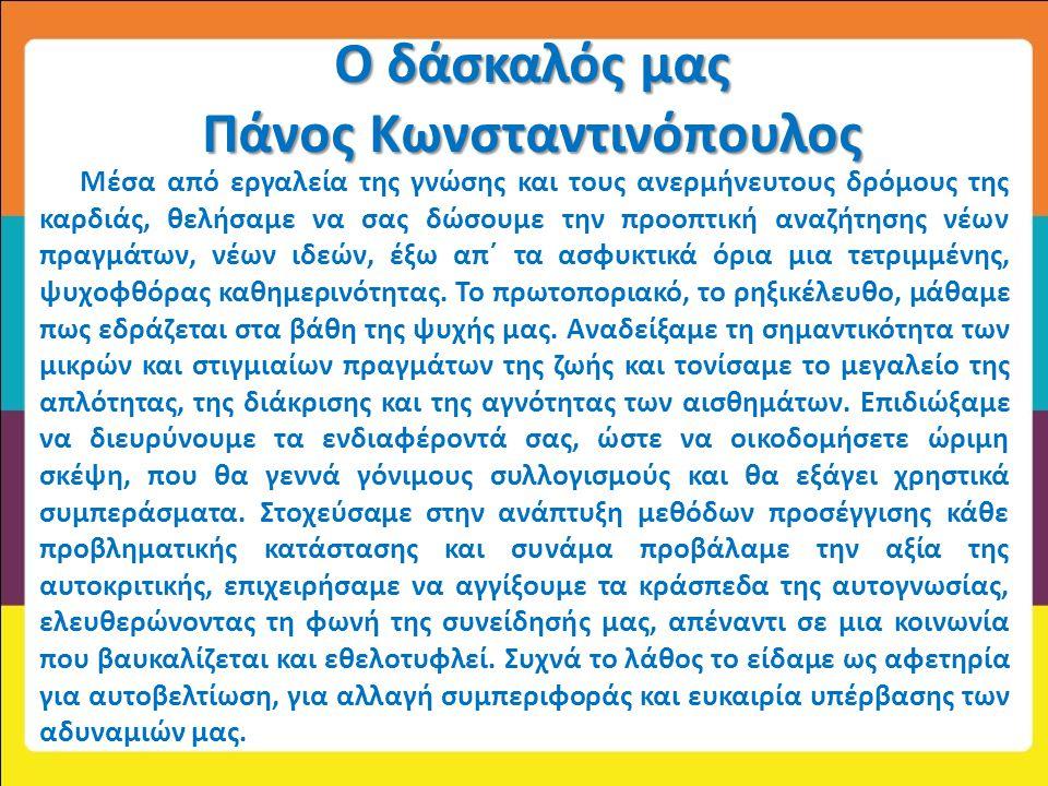 Ο δάσκαλός μας Πάνος Κωνσταντινόπουλος Μέσα από εργαλεία της γνώσης και τους ανερμήνευτους δρόμους της καρδιάς, θελήσαμε να σας δώσουμε την προοπτική