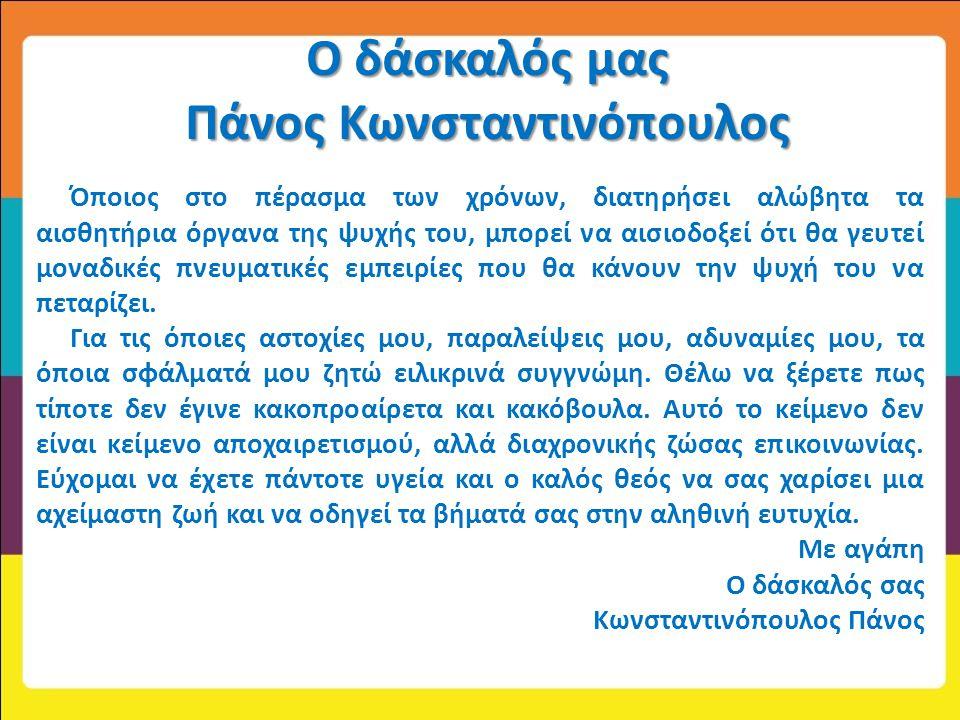 Ο δάσκαλός μας Πάνος Κωνσταντινόπουλος Όποιος στο πέρασμα των χρόνων, διατηρήσει αλώβητα τα αισθητήρια όργανα της ψυχής του, μπορεί να αισιοδοξεί ότι