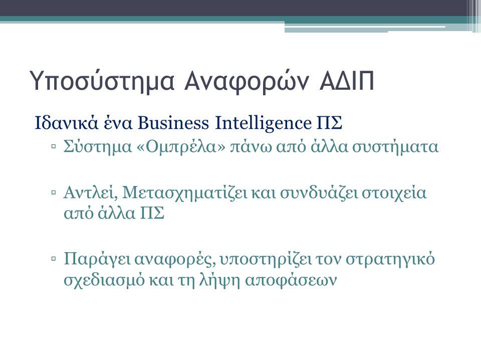 Υποσύστημα Αναφορών ΑΔΙΠ Ιδανικά ένα Business Intelligence ΠΣ ▫Σύστημα «Ομπρέλα» πάνω από άλλα συστήματα ▫Αντλεί, Μετασχηματίζει και συνδυάζει στοιχεί