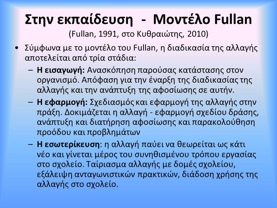 Στην εκπαίδευση - Μοντέλο Fullan (Fullan, 1991, στο Κυθραιώτης, 2010) Σύμφωνα με το μοντέλο του Fullan, η διαδικασία της αλλαγής αποτελείται από τρία