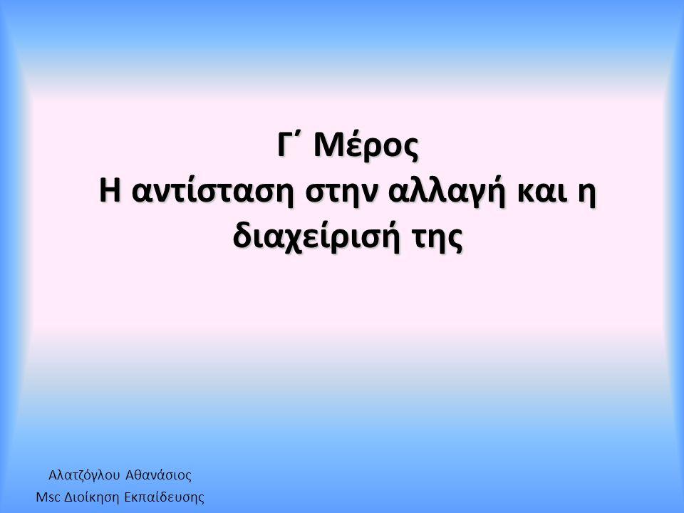 Γ΄ Μέρος Η αντίσταση στην αλλαγή και η διαχείρισή της Αλατζόγλου Αθανάσιος Msc Διοίκηση Εκπαίδευσης