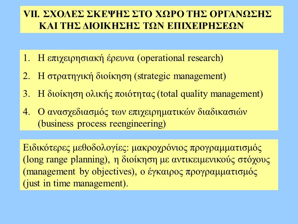 VΙΙ. ΣΧΟΛΕΣ ΣΚΕΨΗΣ ΣΤΟ ΧΩΡΟ ΤΗΣ ΟΡΓΑΝΩΣΗΣ ΚΑΙ ΤΗΣ ΔΙΟΙΚΗΣΗΣ ΤΩΝ ΕΠΙΧΕΙΡΗΣΕΩΝ 1.Η επιχειρησιακή έρευνα (operational research) 2.Η στρατηγική διοίκηση (