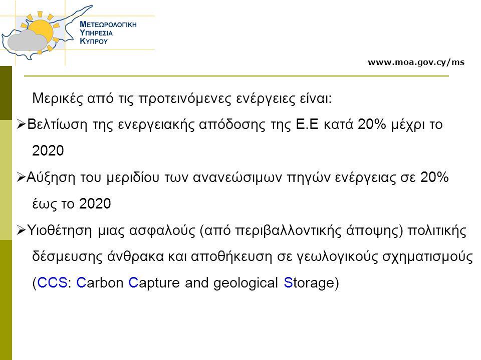 Μερικές από τις προτεινόμενες ενέργειες είναι:  Βελτίωση της ενεργειακής απόδοσης της Ε.Ε κατά 20% μέχρι το 2020  Αύξηση του μεριδίου των ανανεώσιμων πηγών ενέργειας σε 20% έως το 2020  Υιοθέτηση μιας ασφαλούς (από περιβαλλοντικής άποψης) πολιτικής δέσμευσης άνθρακα και αποθήκευση σε γεωλογικούς σχηματισμούς (CCS: Carbon Capture and geological Storage) www.moa.gov.cy/ms