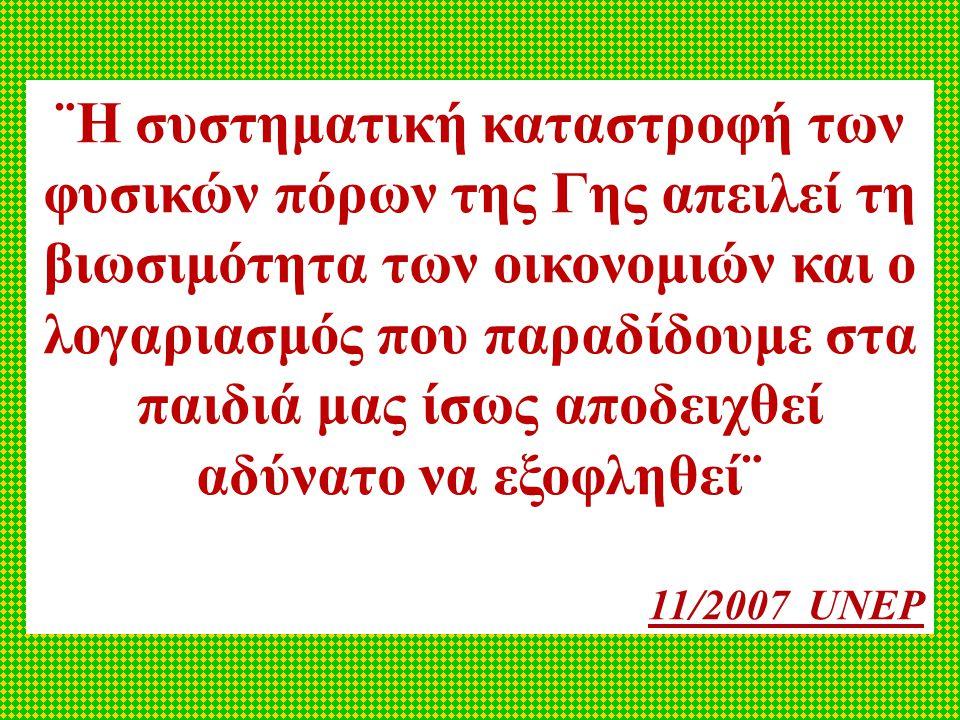 ¨Η συστηματική καταστροφή των φυσικών πόρων της Γης απειλεί τη βιωσιμότητα των οικονομιών και ο λογαριασμός που παραδίδουμε στα παιδιά μας ίσως αποδειχθεί αδύνατο να εξοφληθεί¨ 11/2007 UNEP