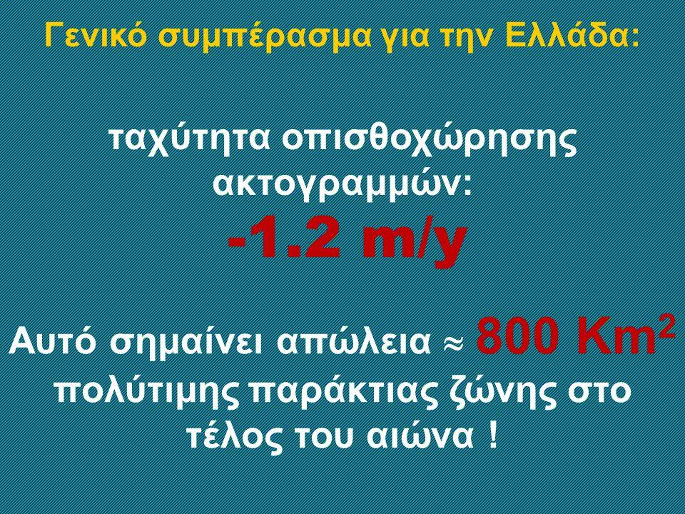 Γενικό συμπέρασμα για την Ελλάδα: ταχύτητα οπισθοχώρησης ακτογραμμών: -1.2 m/y Αυτό σημαίνει απώλεια  800 Km 2 πολύτιμης παράκτιας ζώνης στο τέλος του αιώνα !