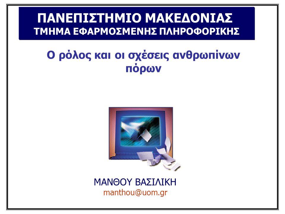 Ο ρόλος και οι σχέσεις ανθρωπίνων πόρων ΜΑΝΘΟΥ ΒΑΣΙΛΙΚΗ manthou@uom.gr ΠΑΝΕΠΙΣΤΗΜΙΟ ΜΑΚΕΔΟΝΙΑΣ ΤΜΗΜΑ ΕΦΑΡΜΟΣΜΕΝΗΣ ΠΛΗΡΟΦΟΡΙΚΗΣ