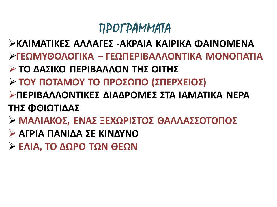 ΠΡΟΓΡΑΜΜΑΤΑ  ΚΛΙΜΑΤΙΚΕΣ ΑΛΛΑΓΕΣ -ΑΚΡΑΙΑ ΚΑΙΡΙΚΑ ΦΑΙΝΟΜΕΝΑ  ΓΕΩΜΥΘΟΛΟΓΙΚΑ – ΓΕΩΠΕΡΙΒΑΛΛΟΝΤΙΚΑ ΜΟΝΟΠΑΤΙΑ  ΤΟ ΔΑΣΙΚΟ ΠΕΡΙΒΑΛΛΟΝ ΤΗΣ ΟΙΤΗΣ  ΤΟΥ ΠΟΤΑΜΟΥ ΤΟ ΠΡΟΣΩΠΟ (ΣΠΕΡΧΕΙΟΣ)  ΠΕΡΙΒΑΛΛΟΝΤΙΚΕΣ ΔΙΑΔΡΟΜΕΣ ΣΤΑ ΙΑΜΑΤΙΚΑ ΝΕΡΑ ΤΗΣ ΦΘΙΩΤΙΔΑΣ  ΜΑΛΙΑΚΟΣ, ΕΝΑΣ ΞΕΧΩΡΙΣΤΟΣ ΘΑΛΛΑΣΣΟΤΟΠΟΣ  ΑΓΡΙΑ ΠΑΝΙΔΑ ΣΕ ΚΙΝΔΥΝΟ  ΕΛΙΑ, ΤΟ ΔΩΡΟ ΤΩΝ ΘΕΩΝ